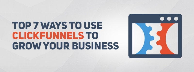 Top 7 Ways to Use ClickFunnels to Grow Your Business